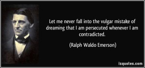 quote-let-me-never-fall-into-the-vulgar-mistake-of-dreaming-that-i-am-persecuted-whenever-i-am-ralph-waldo-emerson-227115
